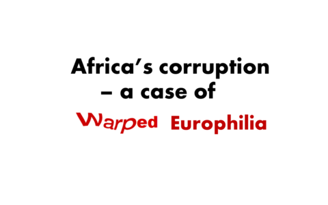 Africa's Corruption – A Case Of Warped Europhilia