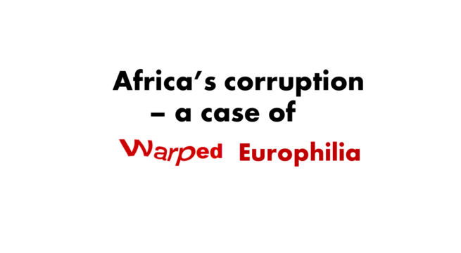 Africa's Corruption – A Case Of Warped Europhilia