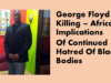 George Floyd Killing – African Implications Of Continued Hatred Of Black Bodies